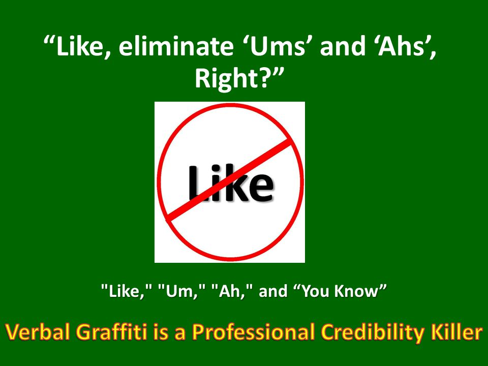 Like, eliminate 'Ums' and 'Ahs', Right