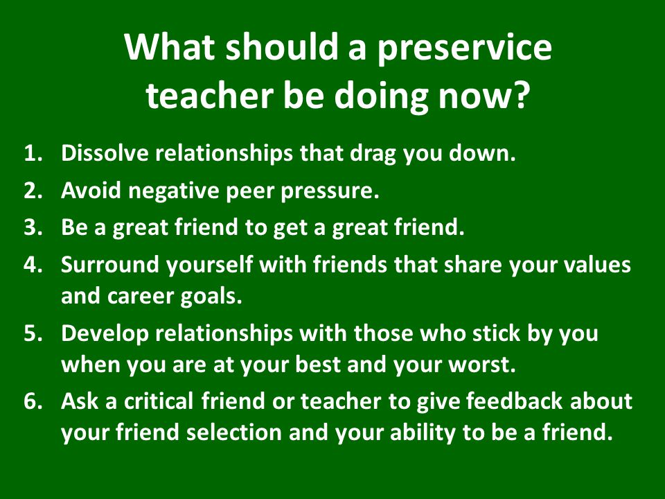 What should a preservice teacher be doing now. 1.Dissolve relationships that drag you down.