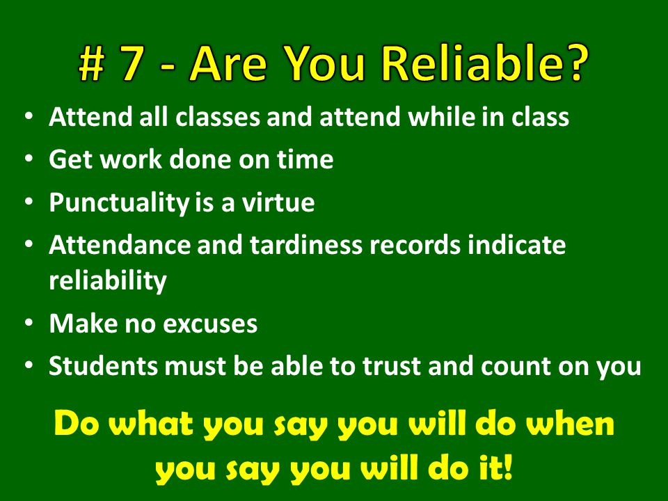 Attend all classes and attend while in class Get work done on time Punctuality is a virtue Attendance and tardiness records indicate reliability Make no excuses Students must be able to trust and count on you Do what you say you will do when you say you will do it!