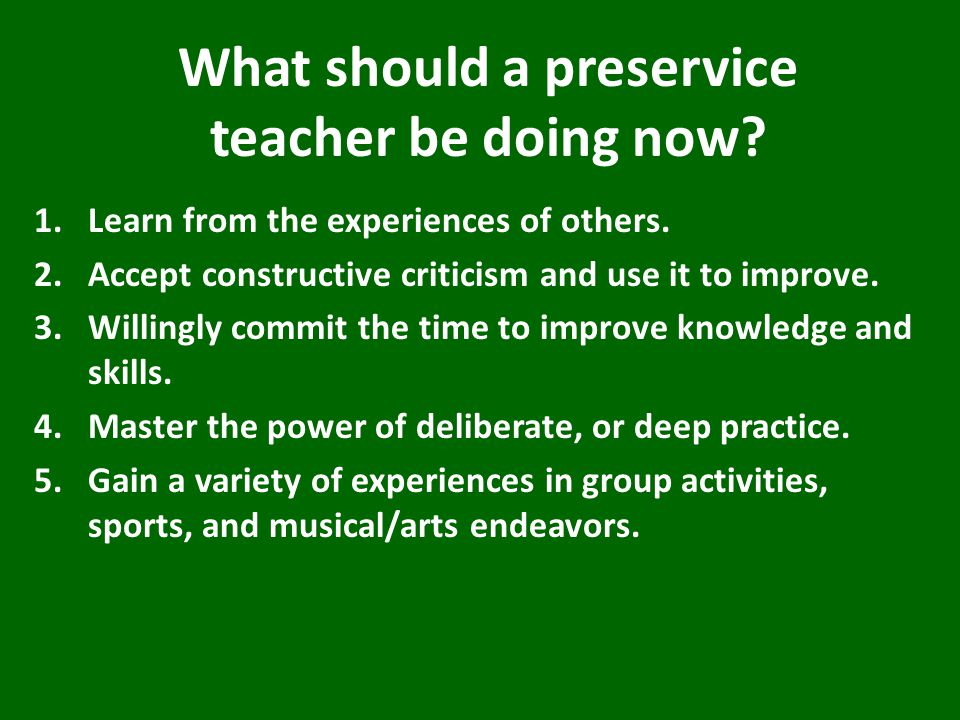 What should a preservice teacher be doing now. 1.Learn from the experiences of others.