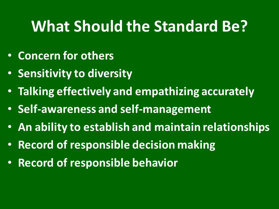 What Should the Standard Be? Concern for others Sensitivity to diversity Talking effectively and empathizing accurately Self-awareness and self-manage