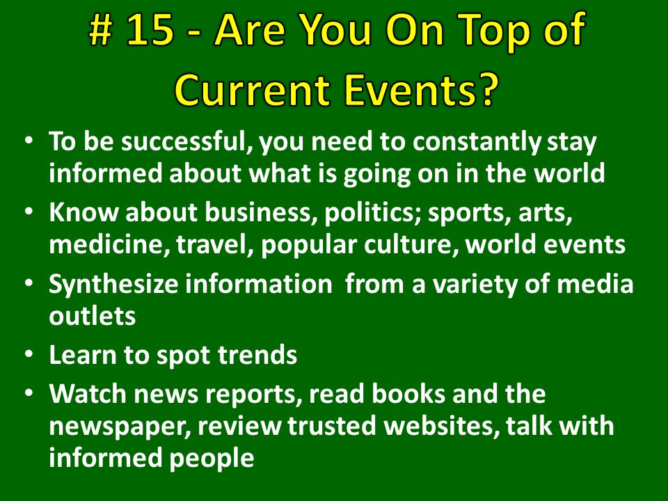 To be successful, you need to constantly stay informed about what is going on in the world Know about business, politics; sports, arts, medicine, travel, popular culture, world events Synthesize information from a variety of media outlets Learn to spot trends Watch news reports, read books and the newspaper, review trusted websites, talk with informed people