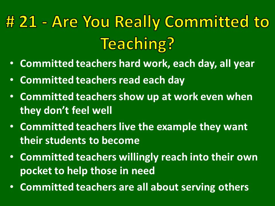 Committed teachers hard work, each day, all year Committed teachers read each day Committed teachers show up at work even when they don't feel well Committed teachers live the example they want their students to become Committed teachers willingly reach into their own pocket to help those in need Committed teachers are all about serving others