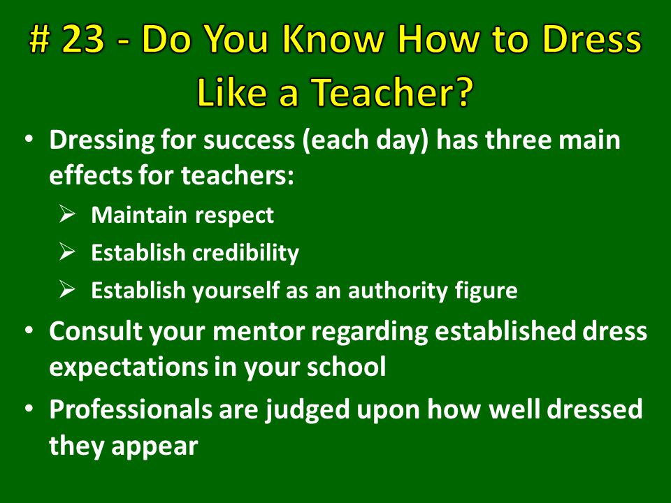 Dressing for success (each day) has three main effects for teachers:  Maintain respect  Establish credibility  Establish yourself as an authority figure Consult your mentor regarding established dress expectations in your school Professionals are judged upon how well dressed they appear