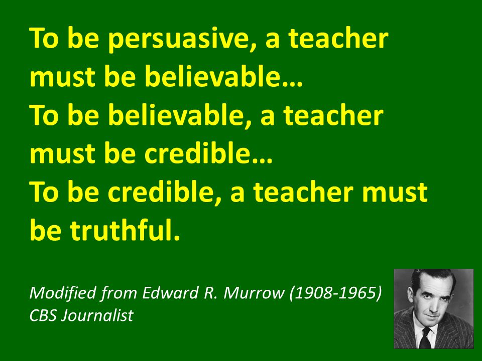 To be persuasive, a teacher must be believable… To be believable, a teacher must be credible… To be credible, a teacher must be truthful.