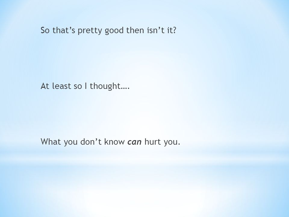 So that's pretty good then isn't it At least so I thought…. What you don't know can hurt you.