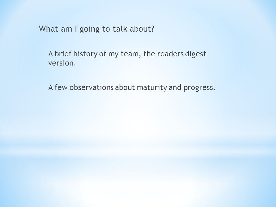 What am I going to talk about. A brief history of my team, the readers digest version.
