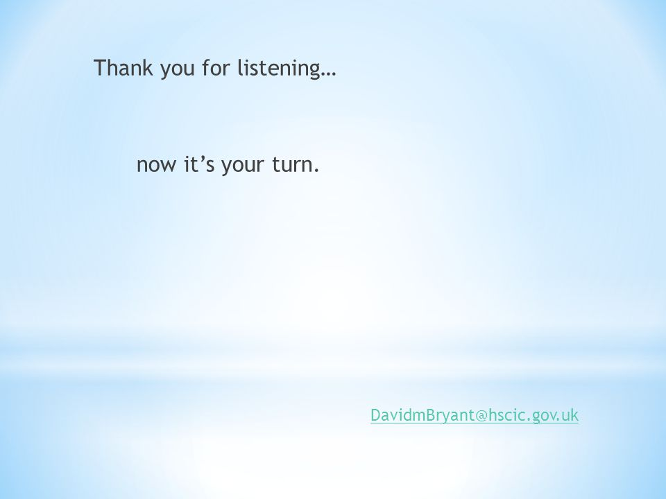 Thank you for listening… now it's your turn. DavidmBryant@hscic.gov.uk