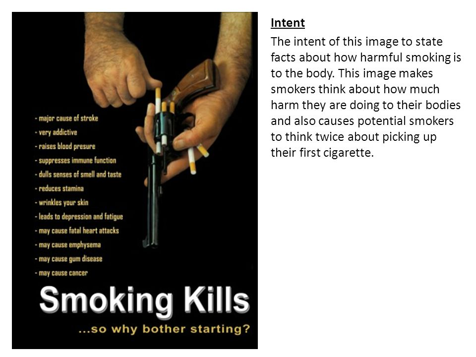 Intent The intent of this image to state facts about how harmful smoking is to the body. This image makes smokers think about how much harm they are d