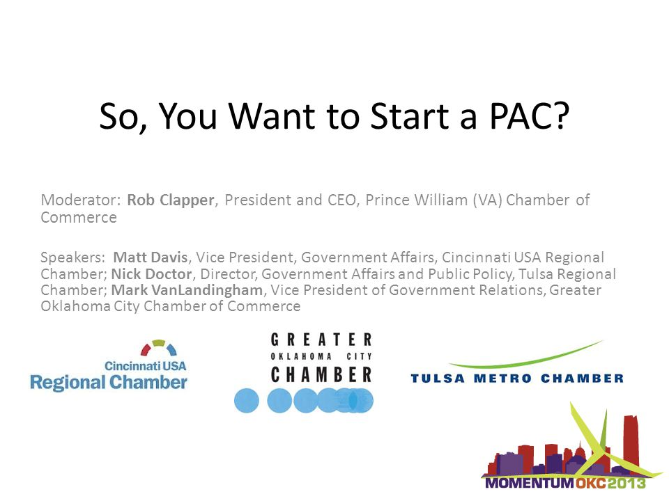So, You Want to Start a PAC? Moderator: Rob Clapper, President and CEO, Prince William (VA) Chamber of Commerce Speakers: Matt Davis, Vice President,