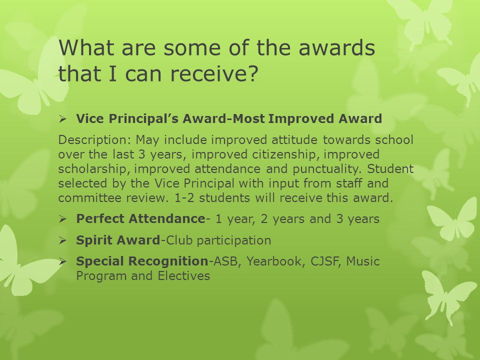 What are some of the awards that I can receive?  Vice Principal's Award-Most Improved Award Description: May include improved attitude towards school