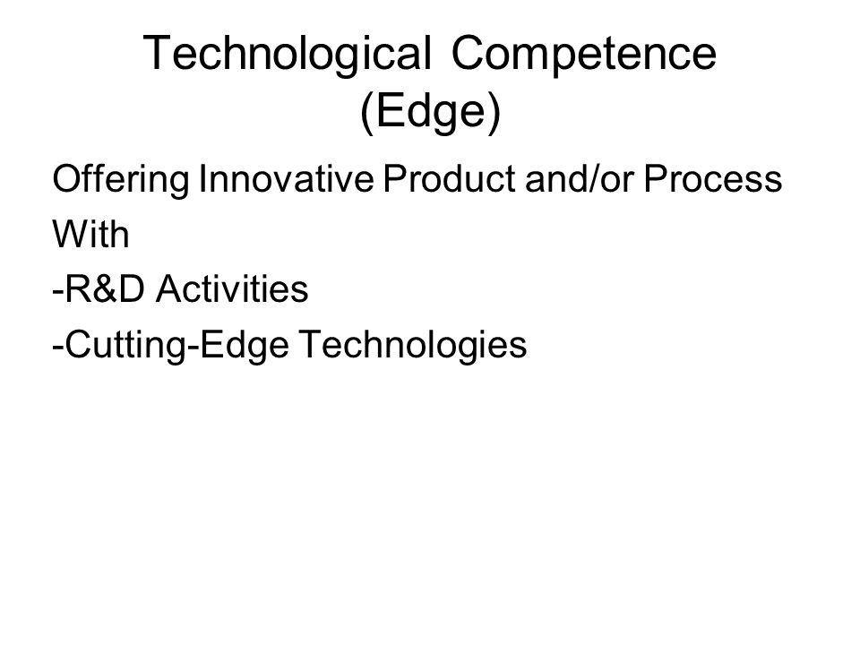 Technological Competence (Edge) Offering Innovative Product and/or Process With -R&D Activities -Cutting-Edge Technologies