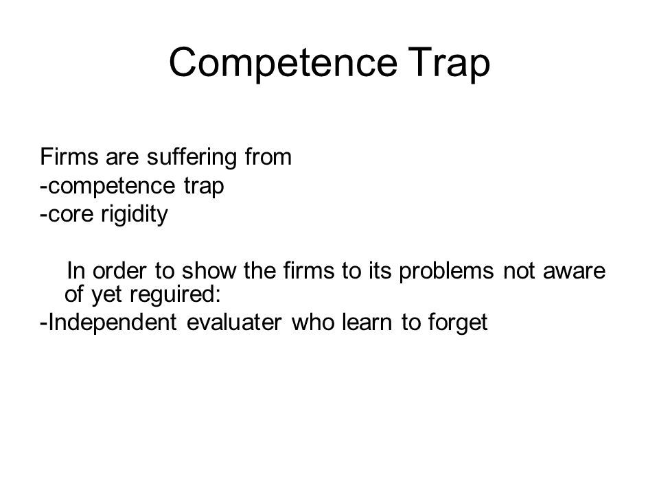 Competence Trap Firms are suffering from -competence trap -core rigidity In order to show the firms to its problems not aware of yet reguired: -Independent evaluater who learn to forget