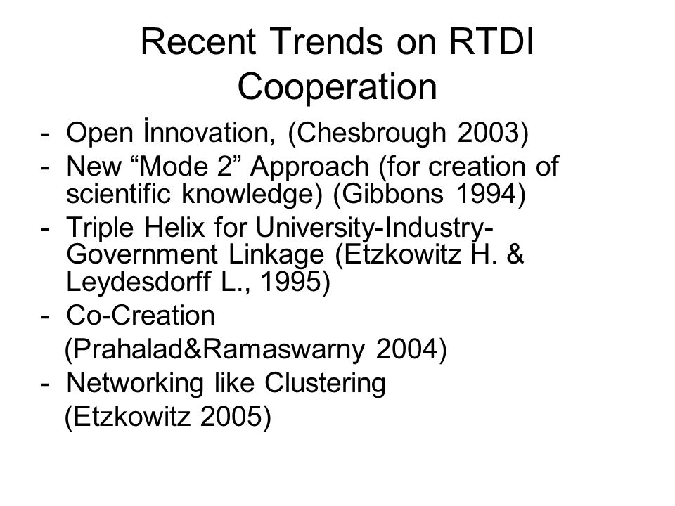 Recent Trends on RTDI Cooperation -Open İnnovation, (Chesbrough 2003) -New Mode 2 Approach (for creation of scientific knowledge) (Gibbons 1994) -Triple Helix for University-Industry- Government Linkage (Etzkowitz H.