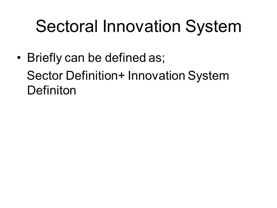 Sectoral Innovation System Briefly can be defined as; Sector Definition+ Innovation System Definiton