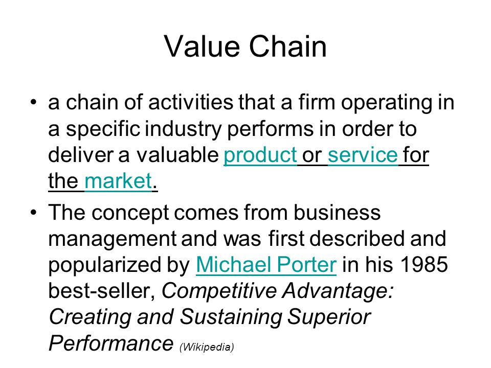 Value Chain a chain of activities that a firm operating in a specific industry performs in order to deliver a valuable product or service for the market.productservicemarket The concept comes from business management and was first described and popularized by Michael Porter in his 1985 best-seller, Competitive Advantage: Creating and Sustaining Superior Performance (Wikipedia)Michael Porter