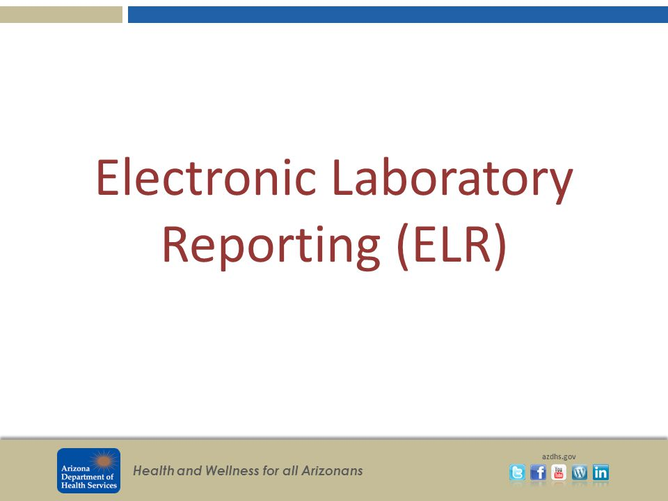 Health and Wellness for all Arizonans azdhs.gov Electronic Laboratory Reporting (ELR)