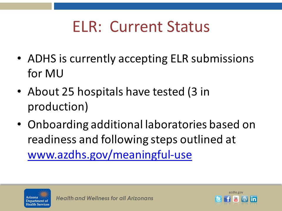 Health and Wellness for all Arizonans azdhs.gov ELR: Current Status ADHS is currently accepting ELR submissions for MU About 25 hospitals have tested (3 in production) Onboarding additional laboratories based on readiness and following steps outlined at www.azdhs.gov/meaningful-use www.azdhs.gov/meaningful-use