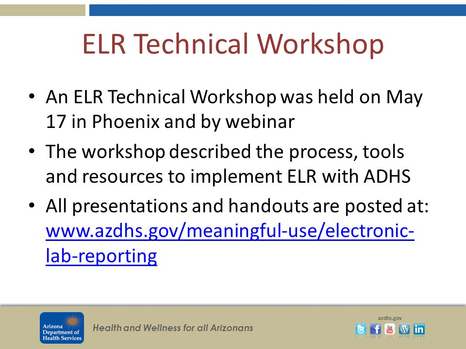 Health and Wellness for all Arizonans azdhs.gov ELR Technical Workshop An ELR Technical Workshop was held on May 17 in Phoenix and by webinar The workshop described the process, tools and resources to implement ELR with ADHS All presentations and handouts are posted at: www.azdhs.gov/meaningful-use/electronic- lab-reporting www.azdhs.gov/meaningful-use/electronic- lab-reporting