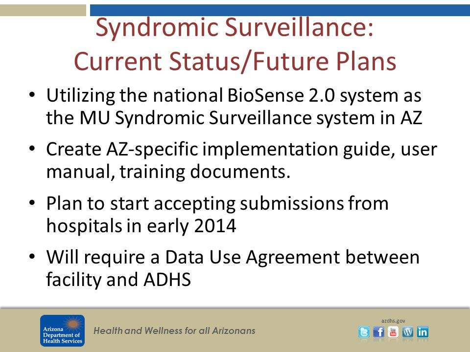 Health and Wellness for all Arizonans azdhs.gov Syndromic Surveillance: Current Status/Future Plans Utilizing the national BioSense 2.0 system as the MU Syndromic Surveillance system in AZ Create AZ-specific implementation guide, user manual, training documents.