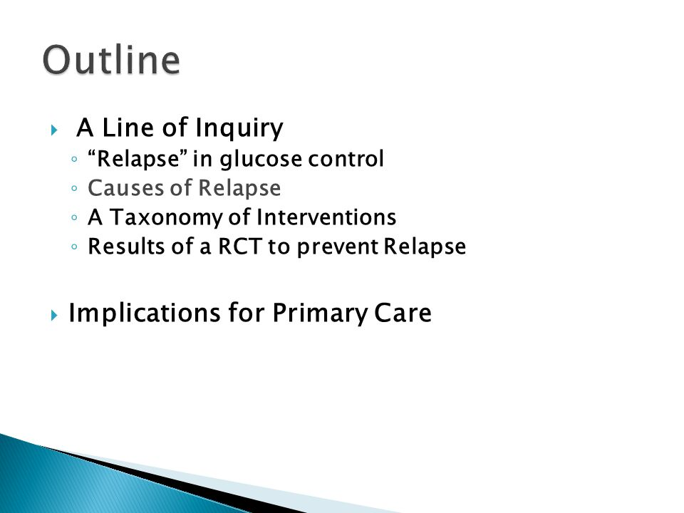  A Line of Inquiry ◦ Relapse in glucose control ◦ Causes of Relapse ◦ A Taxonomy of Interventions ◦ Results of a RCT to prevent Relapse  Implications for Primary Care