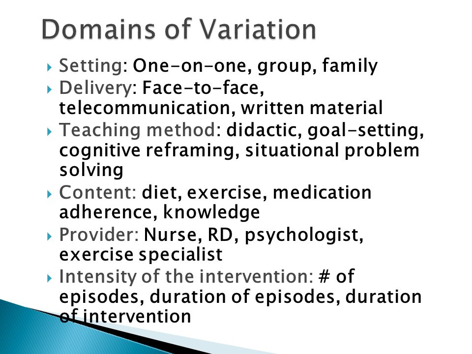 Setting: One-on-one, group, family  Delivery: Face-to-face, telecommunication, written material  Teaching method: didactic, goal-setting, cognitive reframing, situational problem solving  Content: diet, exercise, medication adherence, knowledge  Provider: Nurse, RD, psychologist, exercise specialist  Intensity of the intervention: # of episodes, duration of episodes, duration of intervention