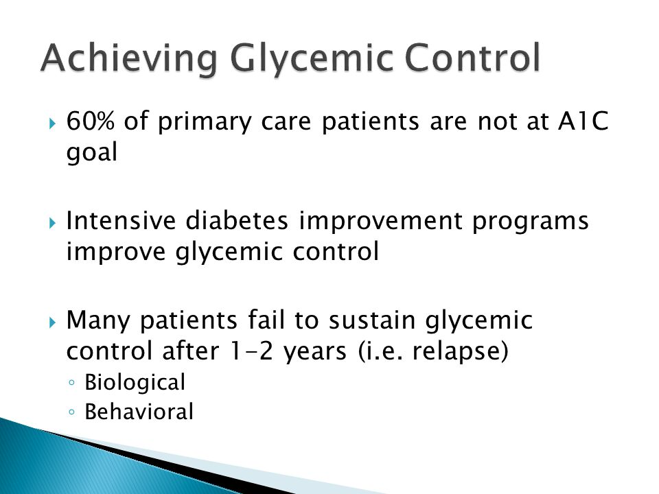  60% of primary care patients are not at A1C goal  Intensive diabetes improvement programs improve glycemic control  Many patients fail to sustain glycemic control after 1-2 years (i.e.