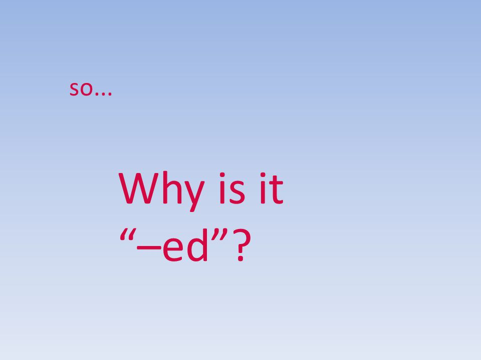 so... Why is it –ed