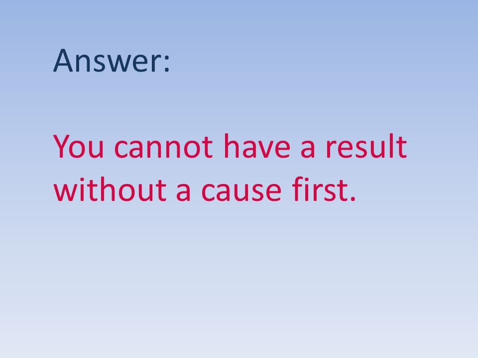 Answer: You cannot have a result without a cause first.