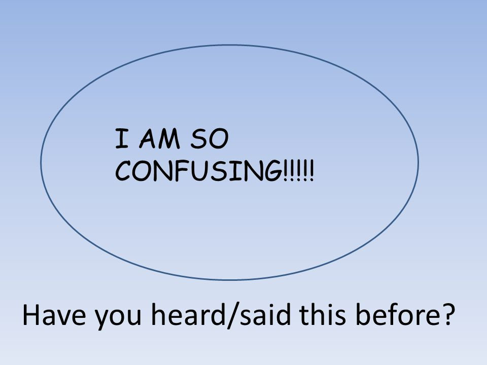 I AM SO CONFUSING!!!!! Have you heard/said this before