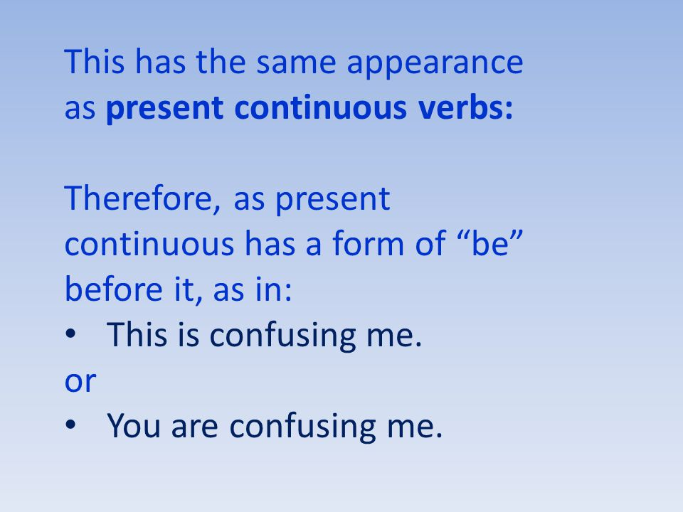This has the same appearance as present continuous verbs: Therefore, as present continuous has a form of be before it, as in: This is confusing me.