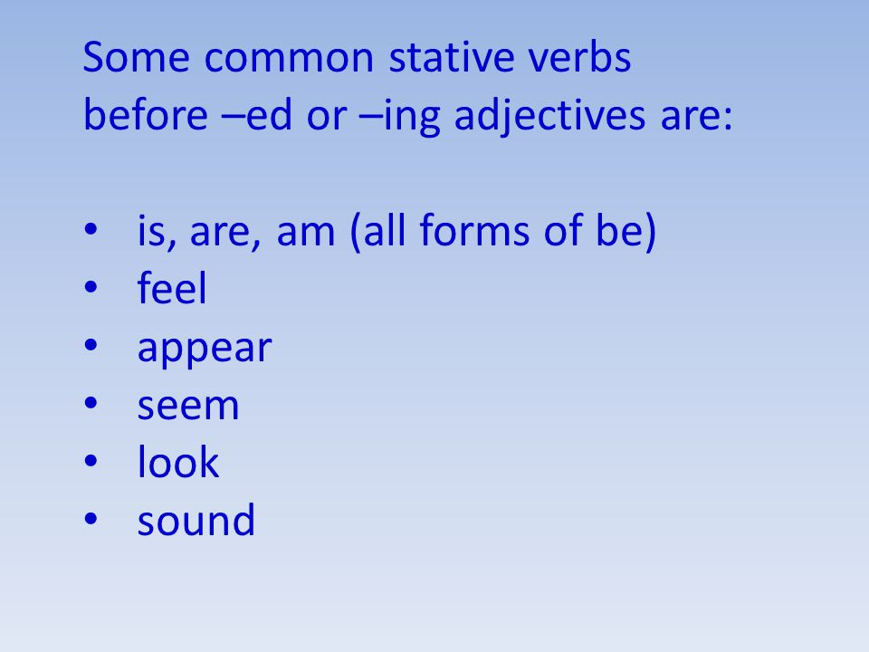 Some common stative verbs before –ed or –ing adjectives are: is, are, am (all forms of be) feel appear seem look sound