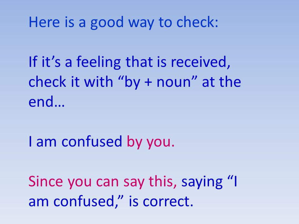 Here is a good way to check: If it's a feeling that is received, check it with by + noun at the end… I am confused by you.