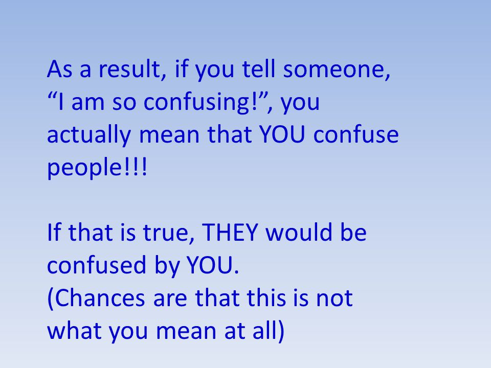 As a result, if you tell someone, I am so confusing! , you actually mean that YOU confuse people!!.