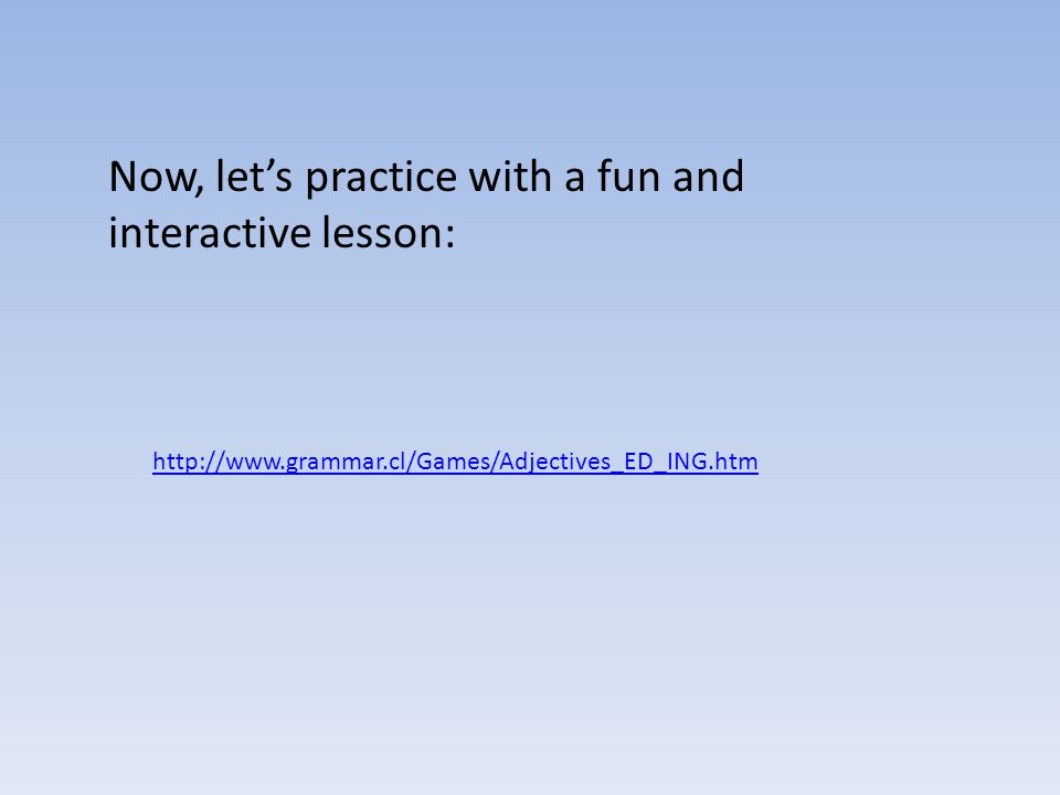 Now, let's practice with a fun and interactive lesson: http://www.grammar.cl/Games/Adjectives_ED_ING.htm