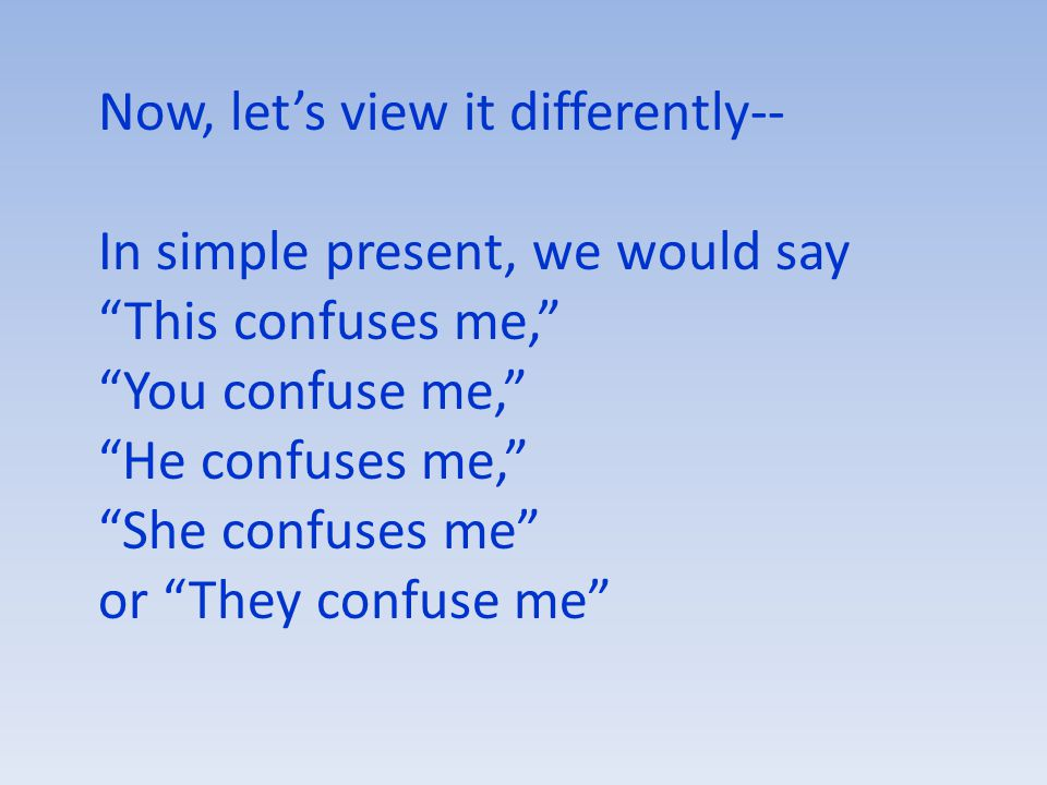 Now, let's view it differently-- In simple present, we would say This confuses me, You confuse me, He confuses me, She confuses me or They confuse me