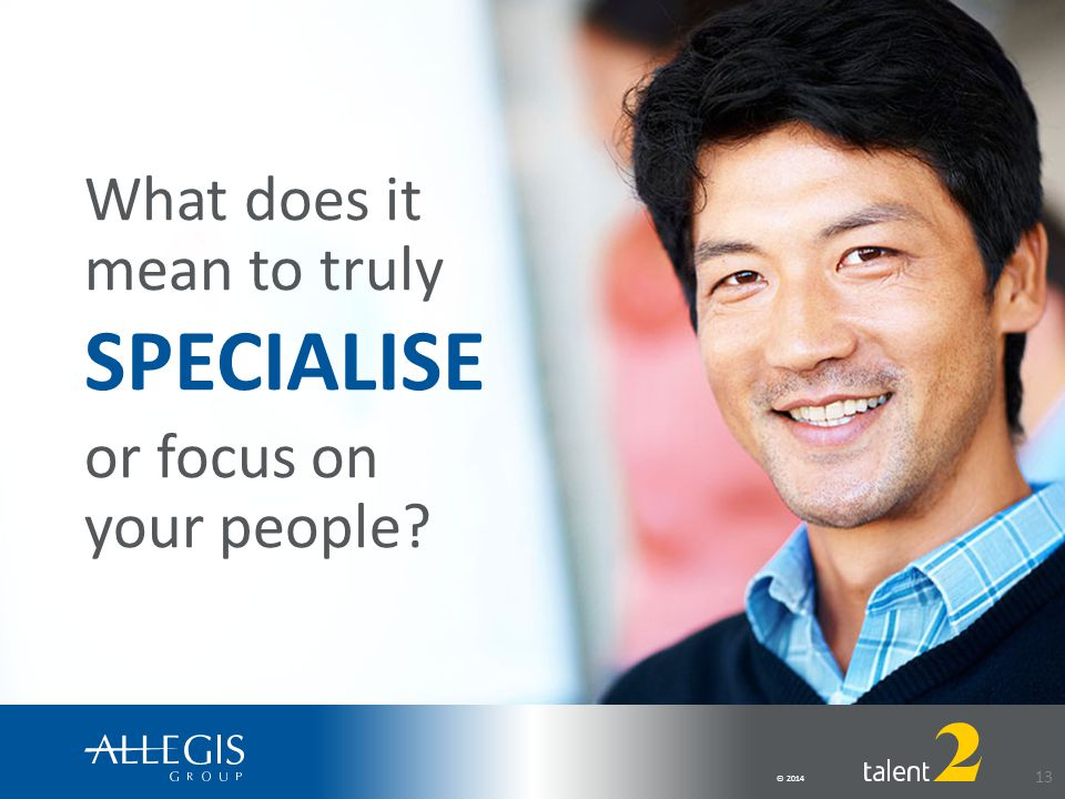 © 2014 13 What does it mean to truly SPECIALISE or focus on your people