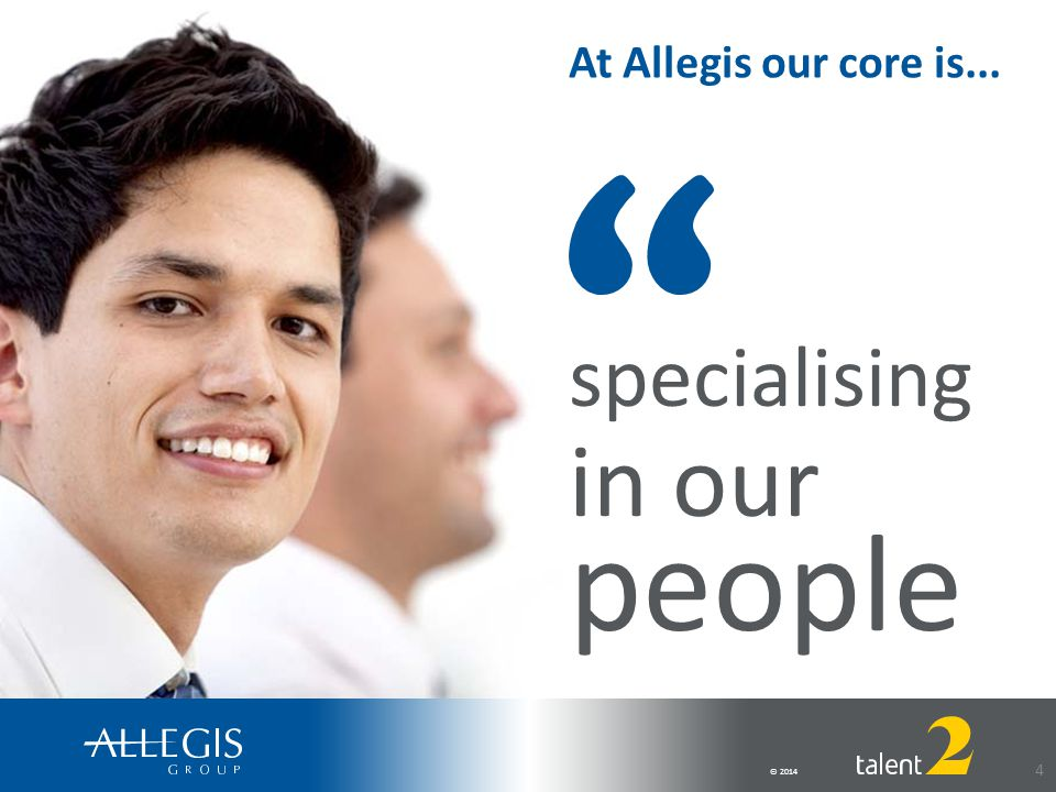 © 2014 4 At Allegis our core is... specialising in our people