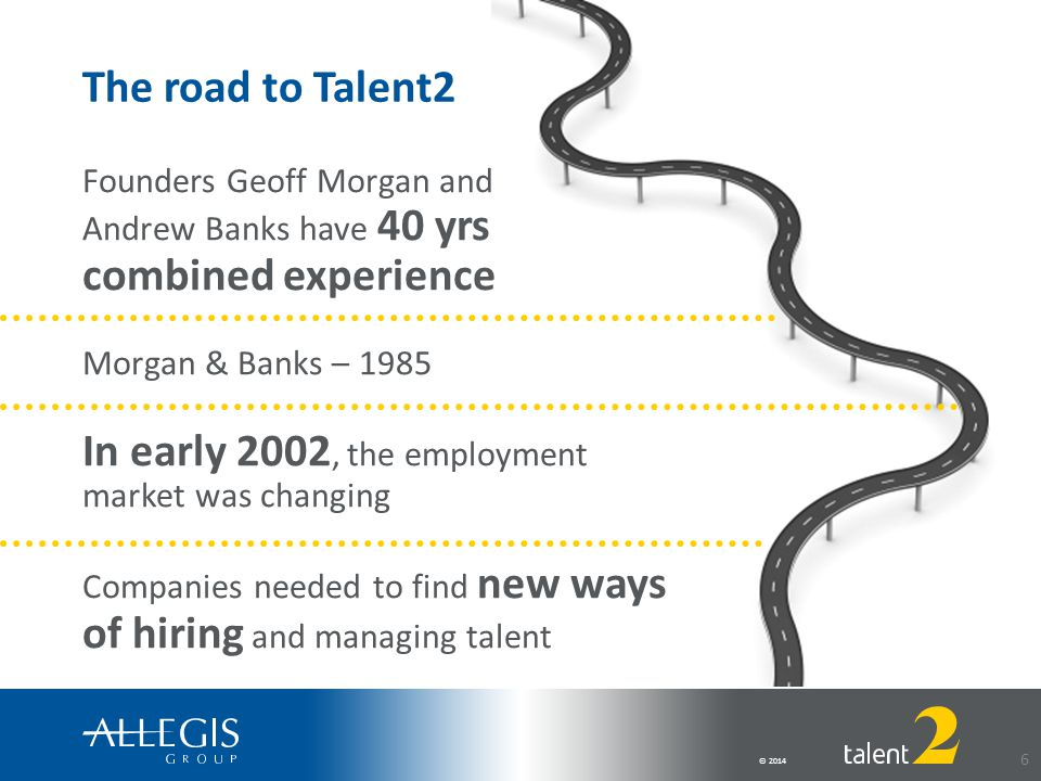 © 2014 6 Founders Geoff Morgan and Andrew Banks have 40 yrs combined experience Morgan & Banks – 1985 In early 2002, the employment market was changing Companies needed to find new ways of hiring and managing talent The road to Talent2