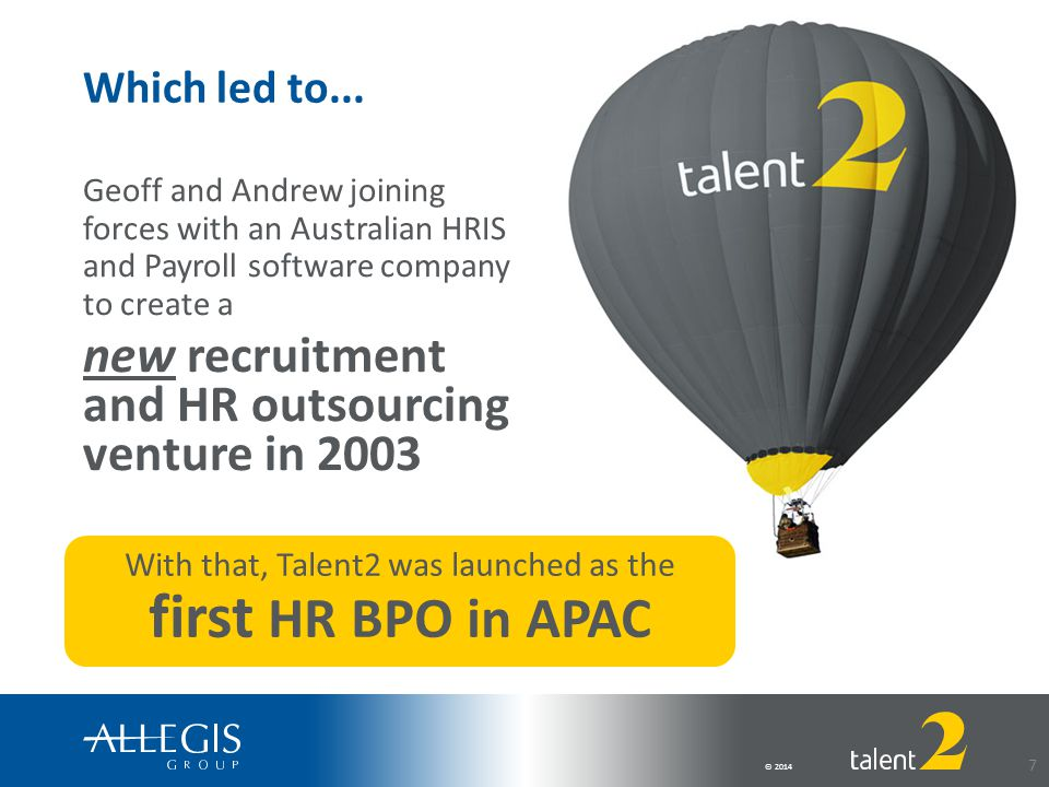 © 2014 7 Geoff and Andrew joining forces with an Australian HRIS and Payroll software company to create a new recruitment and HR outsourcing venture in 2003 With that, Talent2 was launched as the first HR BPO in APAC Which led to...