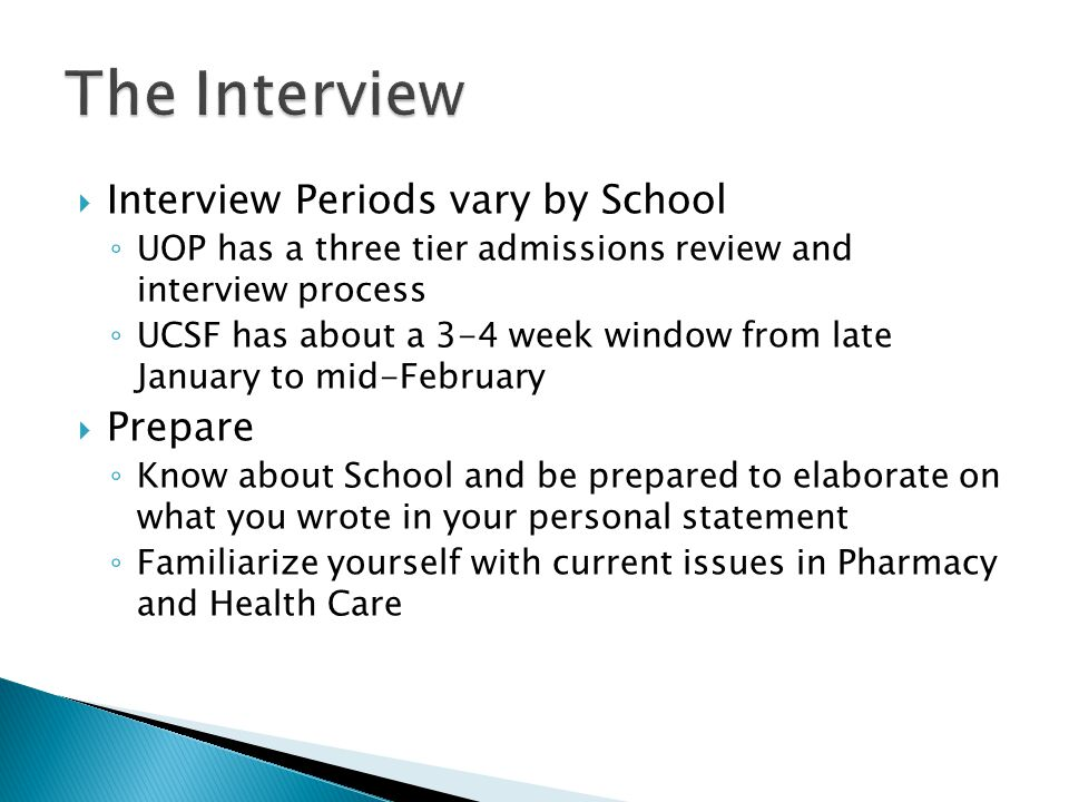  Interview Periods vary by School ◦ UOP has a three tier admissions review and interview process ◦ UCSF has about a 3-4 week window from late January to mid-February  Prepare ◦ Know about School and be prepared to elaborate on what you wrote in your personal statement ◦ Familiarize yourself with current issues in Pharmacy and Health Care