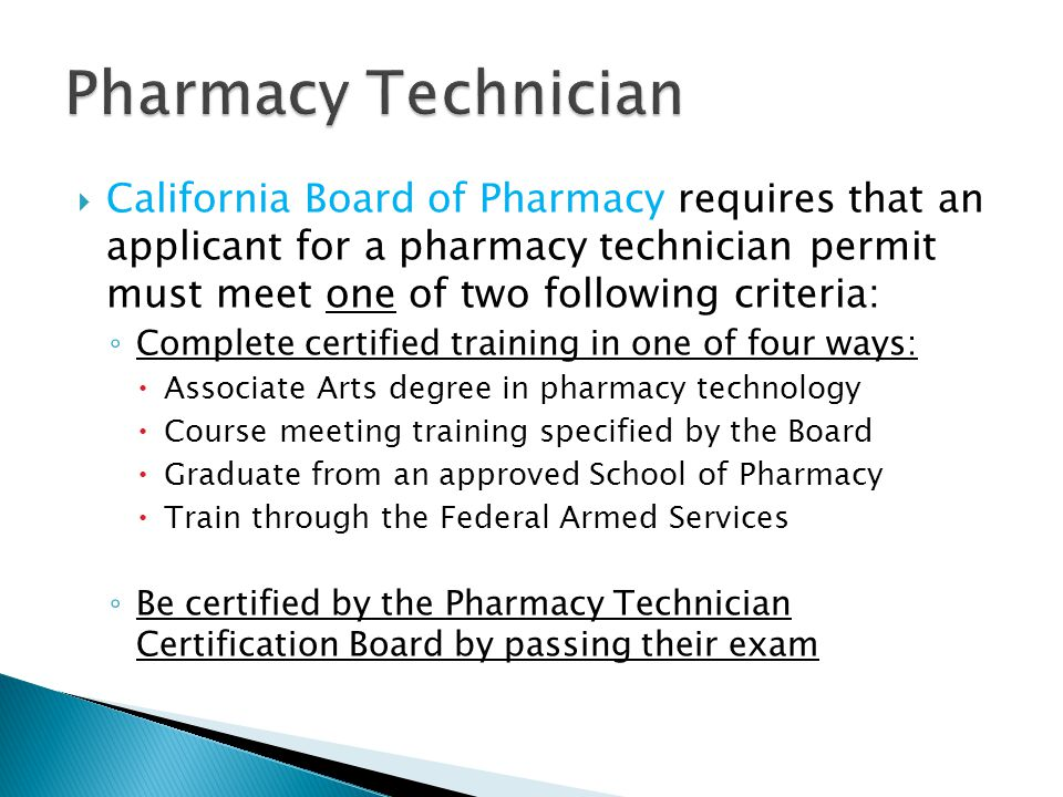  California Board of Pharmacy requires that an applicant for a pharmacy technician permit must meet one of two following criteria: ◦ Complete certified training in one of four ways:  Associate Arts degree in pharmacy technology  Course meeting training specified by the Board  Graduate from an approved School of Pharmacy  Train through the Federal Armed Services ◦ Be certified by the Pharmacy Technician Certification Board by passing their exam