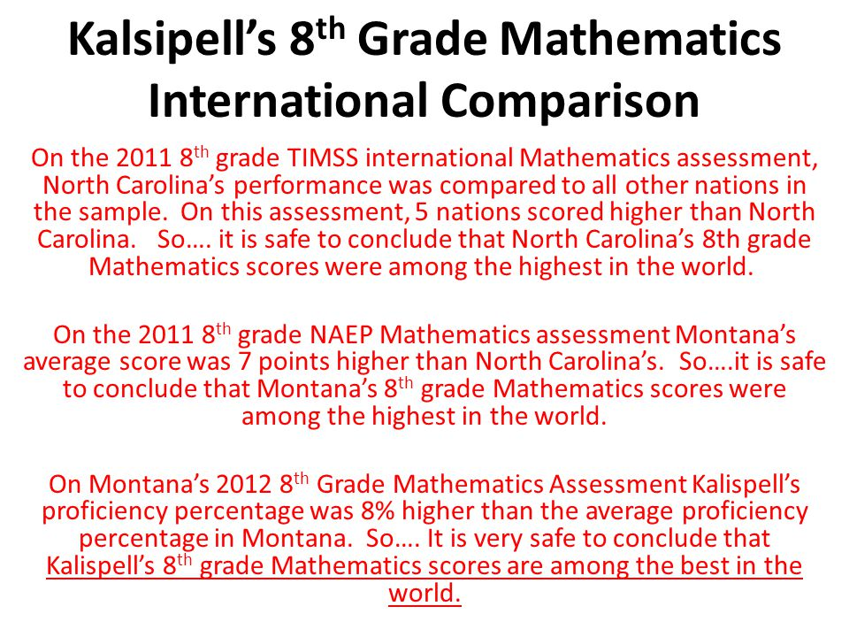 Kalsipell's 8 th Grade Mathematics International Comparison On the 2011 8 th grade TIMSS international Mathematics assessment, North Carolina's performance was compared to all other nations in the sample.