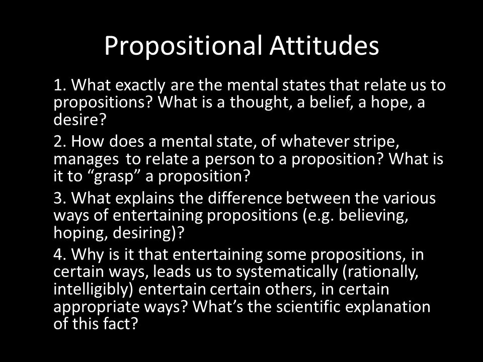 Propositional Attitudes 1. What exactly are the mental states that relate us to propositions? What is a thought, a belief, a hope, a desire? 2. How do