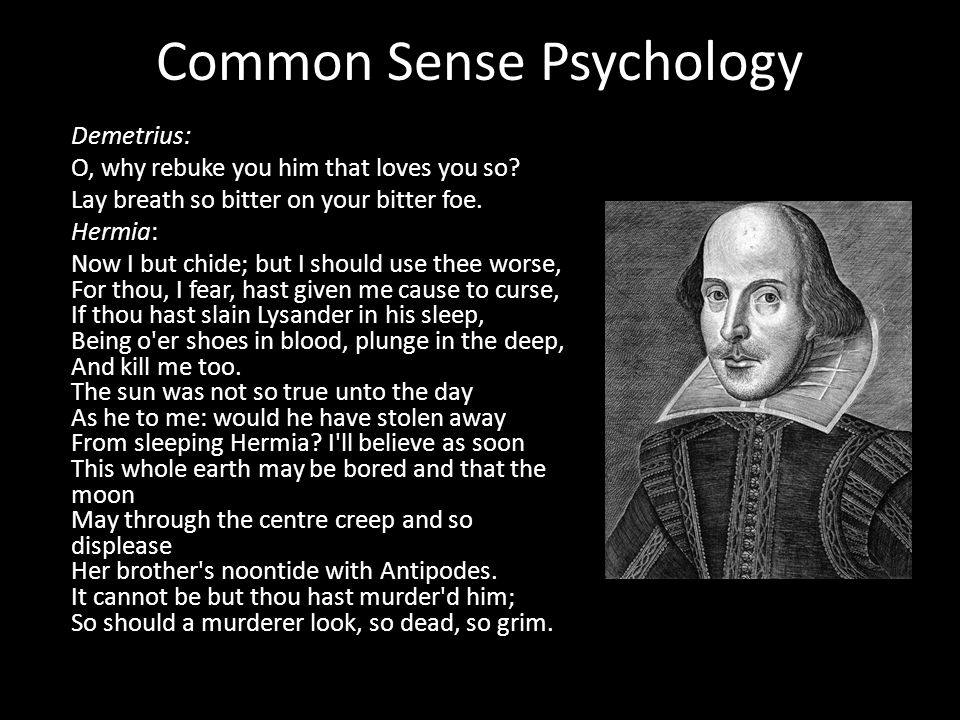 Common Sense Psychology Demetrius: O, why rebuke you him that loves you so? Lay breath so bitter on your bitter foe. Hermia: Now I but chide; but I sh
