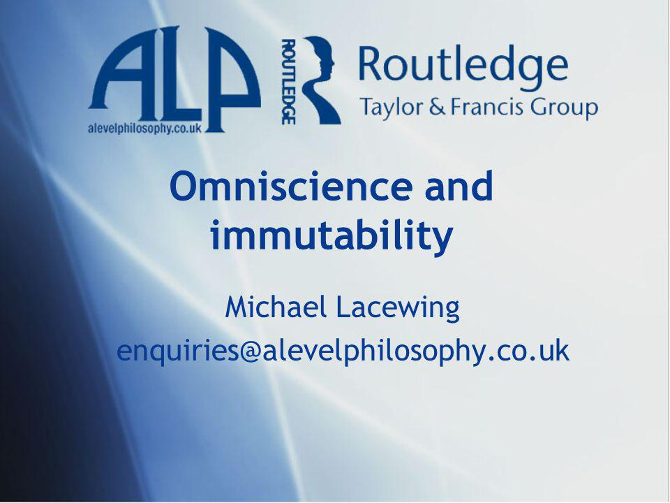 Omniscience and immutability Michael Lacewing enquiries@alevelphilosophy.co.uk