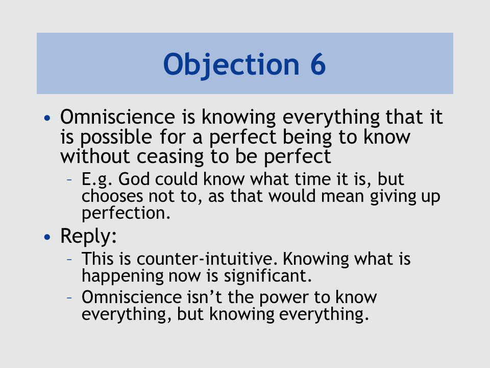 Objection 6 Omniscience is knowing everything that it is possible for a perfect being to know without ceasing to be perfect –E.g.