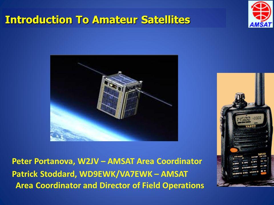 Introduction To Amateur Satellites Patrick Stoddard, WD9EWK/VA7EWK – AMSAT Area Coordinator and Director of Field Operations Peter Portanova, W2JV – AMSAT Area Coordinator
