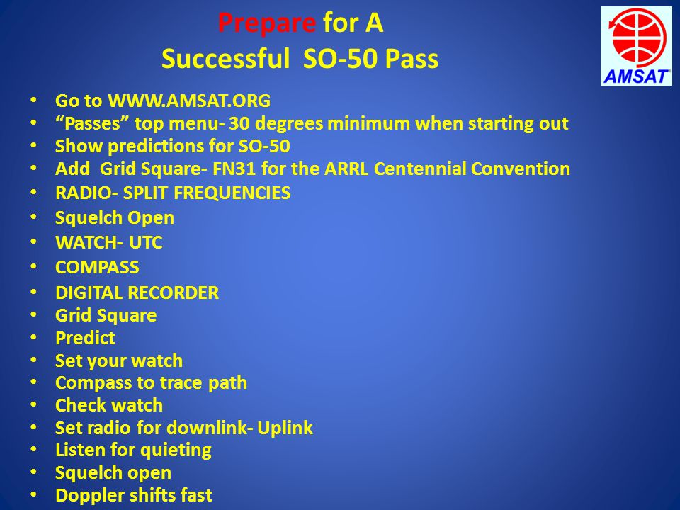 "Prepare for A Successful SO-50 Pass Go to WWW.AMSAT.ORG ""Passes"" top menu- 30 degrees minimum when starting out Show predictions for SO-50 Add Grid Sq"