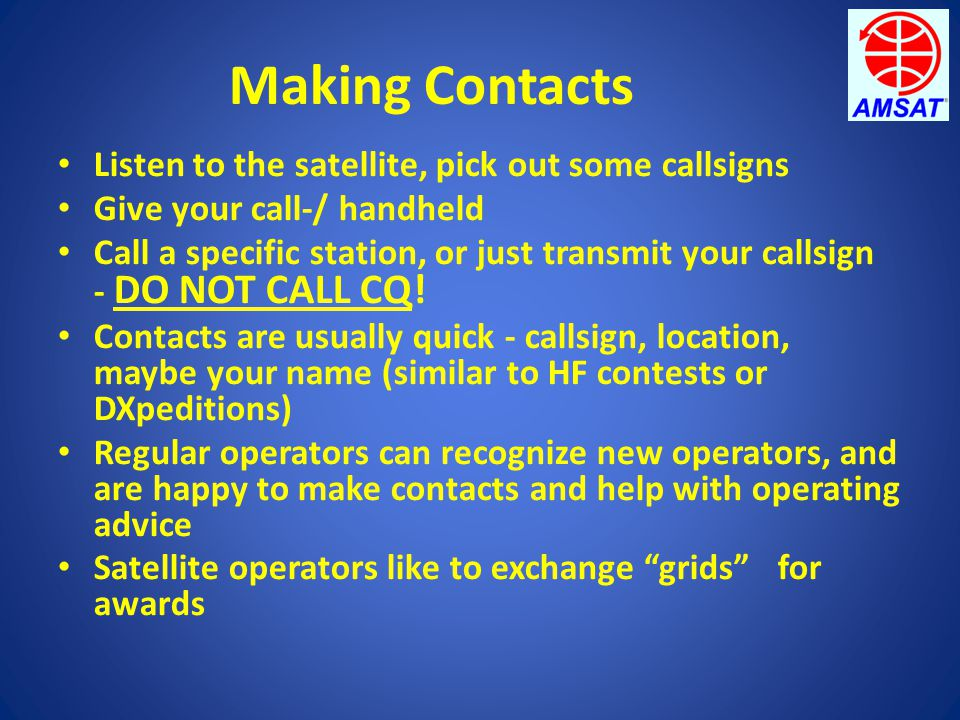 Making Contacts Listen to the satellite, pick out some callsigns Give your call-/ handheld Call a specific station, or just transmit your callsign - D